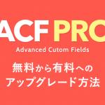 無料版Advanced Custom Fieldsから有料版ACF Proへアップグレード/インストールする方法