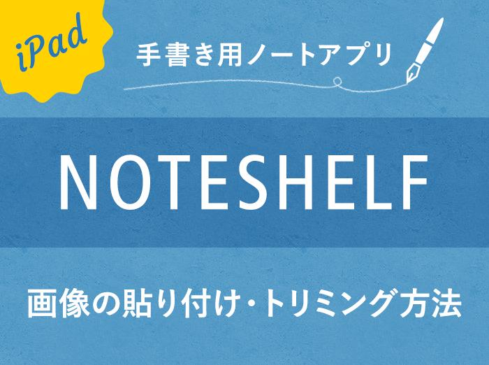 【Noteshelf】画像の貼り付け(読み込み/コピー)やトリミングの方法
