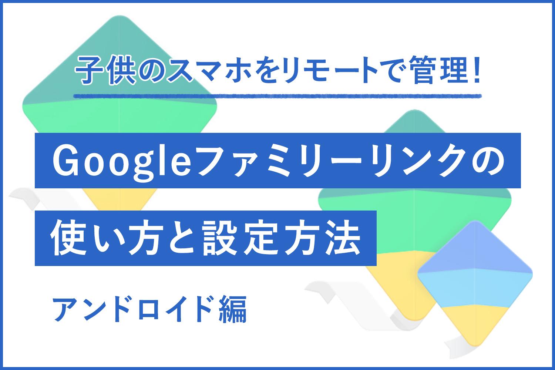【無料アプリ】子供のスマホをガッチリ管理!Googleファミリーリンクの使い方と設定方法【Android編】