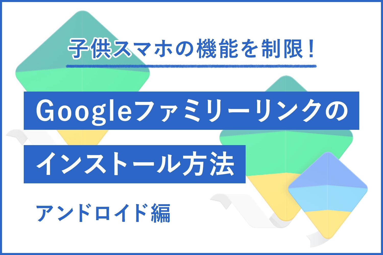【無料アプリ】子供のスマホを機能制限するGoogleファミリーリンクのインストール方法【Android編】