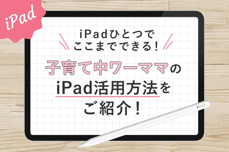 iPadだけでここまでできる!子育て中ワーママの便利な活用方法をご紹介【仕事&生活編】