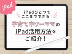 iPadひとつでここまでできる!子育て中ワーママの活用方法をご紹介