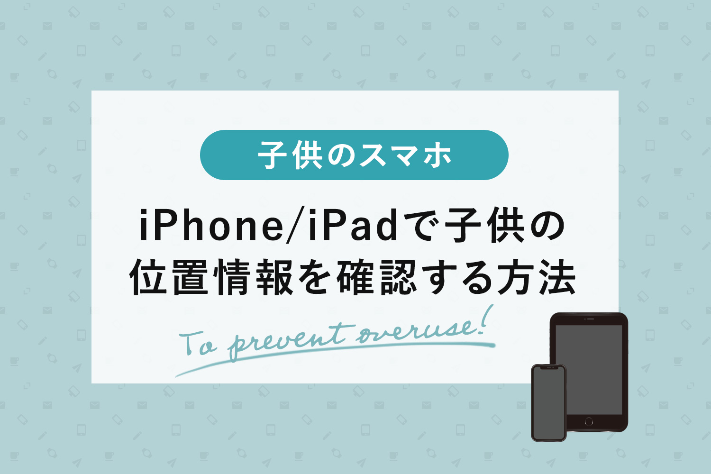 iPhone/iPadで子供の位置情報を確認する方法【ファミリー共有と「探す」アプリ】
