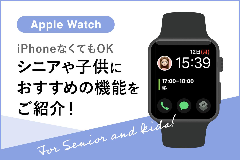 Apple Watchはシニアや子供にもおすすめ!頼れる安心機能を紹介します【iPhoneなくてもOK】